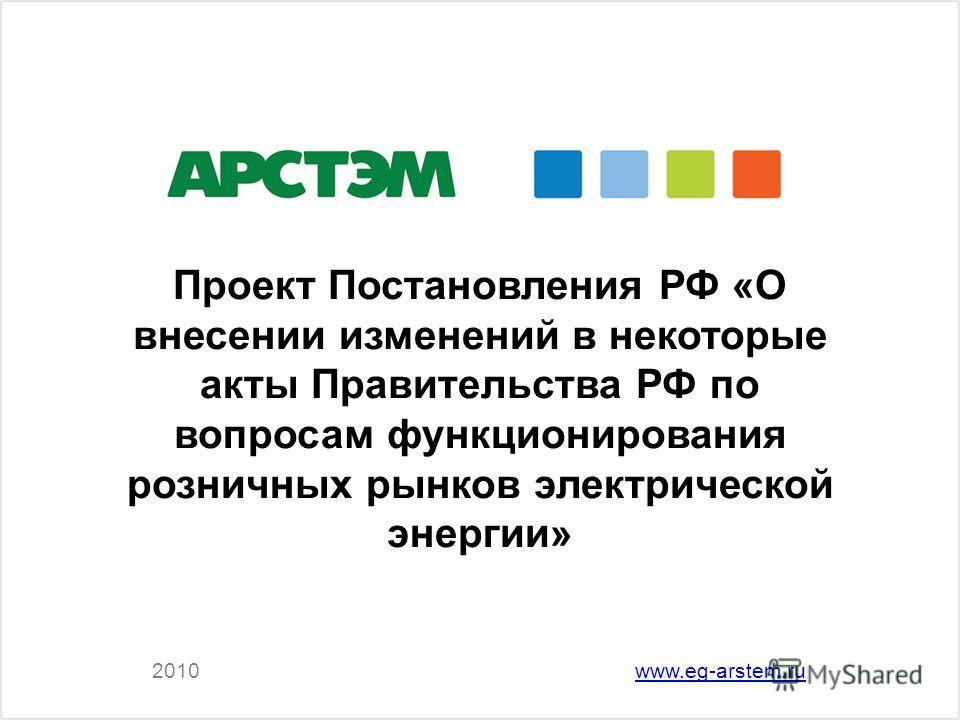 2010www.eg-arstem.ru Проект Постановления РФ «О внесении изменений в некоторые акты Правительства РФ по вопросам функционирования розничных рынков электрической энергии»