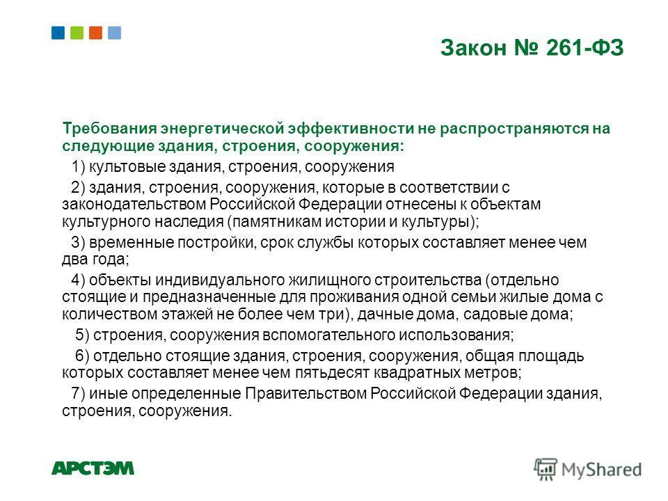 Требования энергетической эффективности не распространяются на следующие здания, строения, сооружения: 1) культовые здания, строения, сооружения 2) здания, строения, сооружения, которые в соответствии с законодательством Российской Федерации отнесены