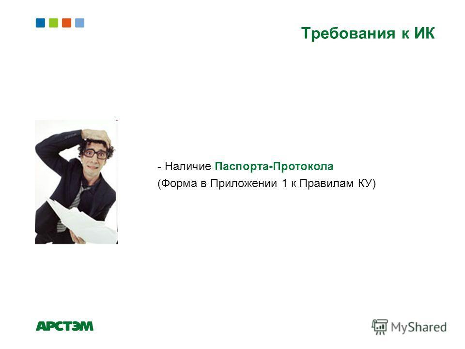 - Наличие Паспорта-Протокола (Форма в Приложении 1 к Правилам КУ) Требования к ИК