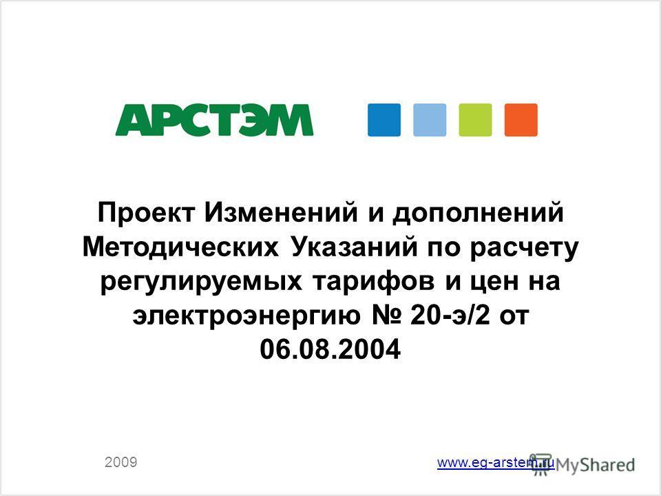 2009www.eg-arstem.ru Проект Изменений и дополнений Методических Указаний по расчету регулируемых тарифов и цен на электроэнергию 20-э/2 от 06.08.2004