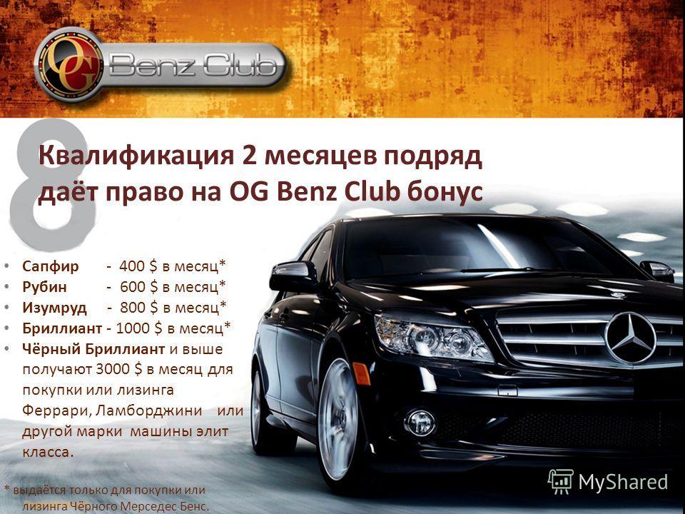Квалификация 2 месяцев подряд даёт право на OG Benz Club бонус Сапфир - 400 $ в месяц* Рубин - 600 $ в месяц* Изумруд - 800 $ в месяц* Бриллиант - 1000 $ в месяц* Чёрный Бриллиант и выше получают 3000 $ в месяц для покупки или лизинга Феррари, Ламбор