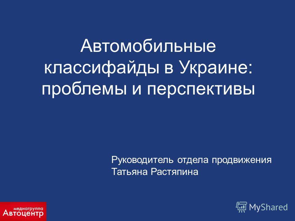 Руководитель отдела продвижения Татьяна Растяпина Автомобильные классифайды в Украине: проблемы и перспективы