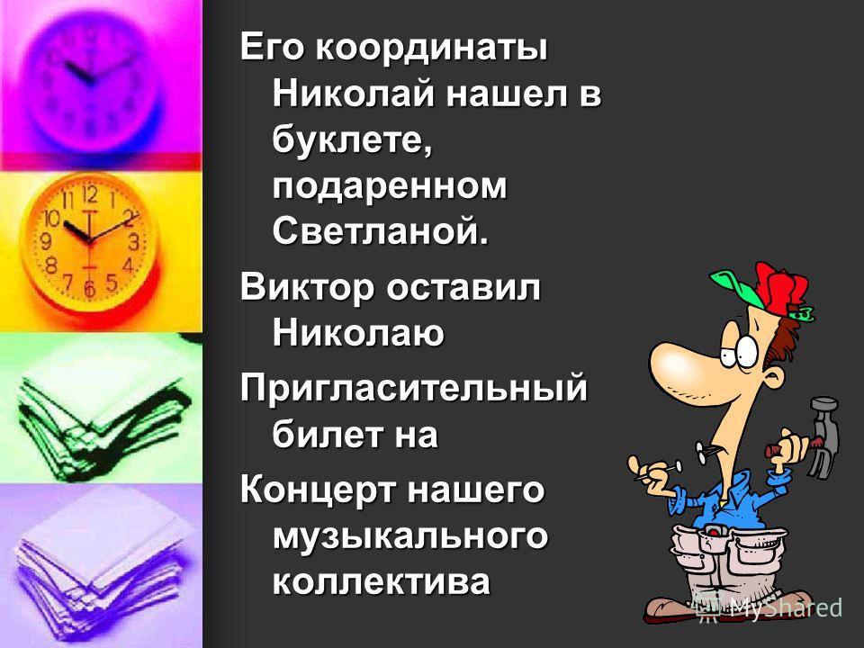Его координаты Николай нашел в буклете, подаренном Светланой. Виктор оставил Николаю Пригласительный билет на Концерт нашего музыкального коллектива