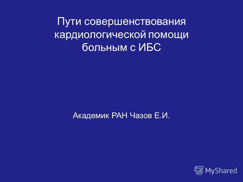 Пути совершенствования кардиологической помощи больным с ИБС Академик РАН Чазов Е.И.