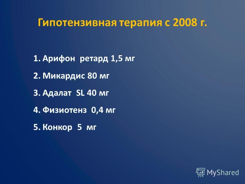 Гипотензивная терапия с 2008 г. 1.Арифон ретард 1,5 мг 2.Микардис 80 мг 3.Адалат SL 40 мг 4.Физиотенз 0,4 мг 5.Конкор 5 мг