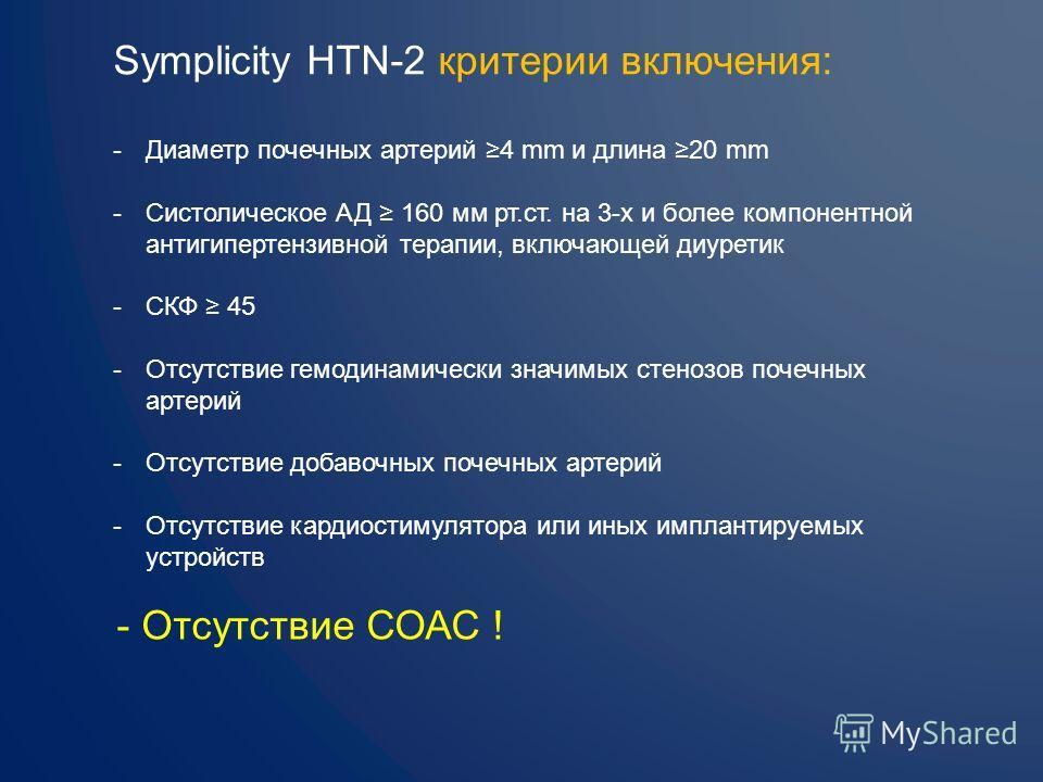 Symplicity HTN-2 критерии включения: -Диаметр почечных артерий 4 mm и длина 20 mm -Систолическое АД 160 мм рт.ст. на 3-х и более компонентной антигипертензивной терапии, включающей диуретик -СКФ 45 -Отсутствие гемодинамически значимых стенозов почечн