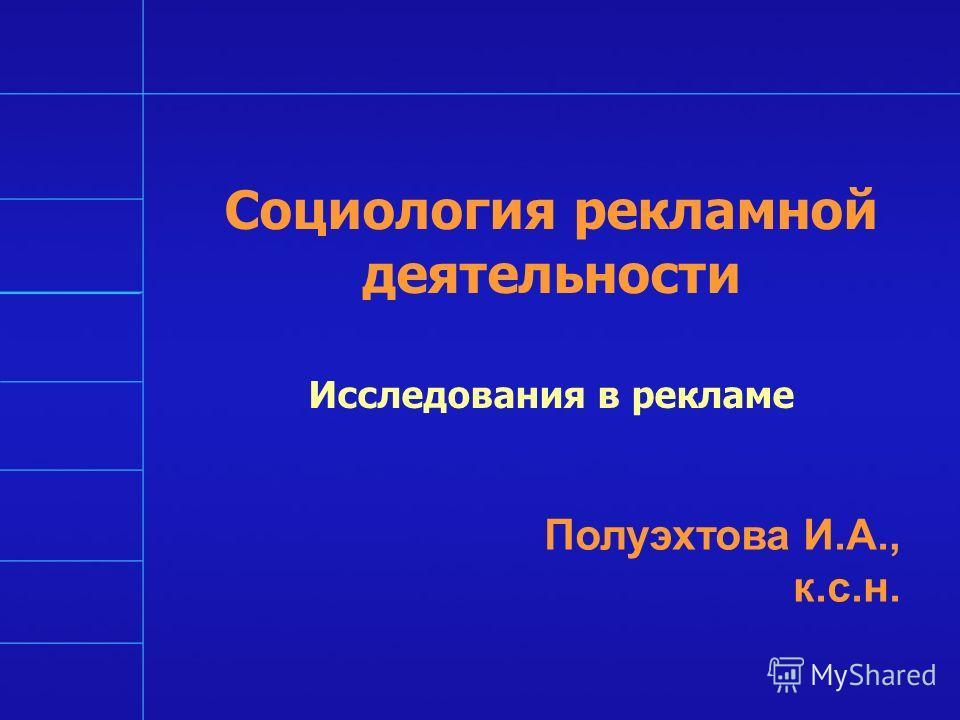 Социология рекламной деятельности Исследования в рекламе Полуэхтова И.А., к.с.н.