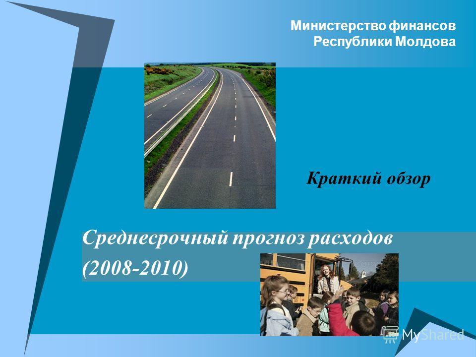Министерство финансов Республики Молдова Среднесрочный прогноз расходов (2008-2010) Краткий обзор