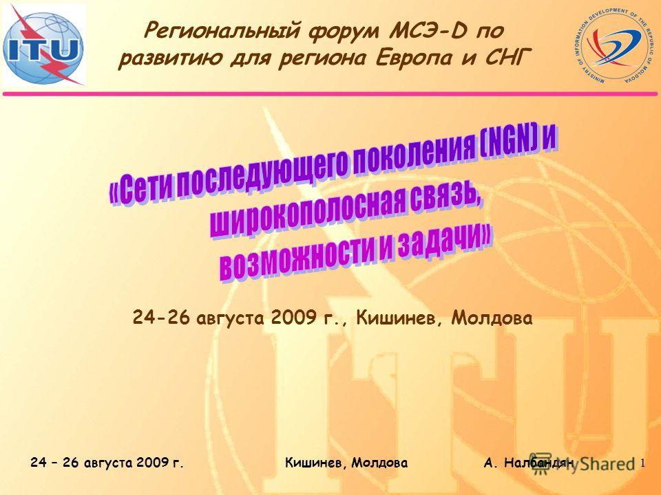 24 – 26 августа 2009 г.Кишинев, Молдова А. Налбандян1 Региональный форум МСЭ-D по развитию для региона Европа и СНГ 24-26 августа 2009 г., Кишинев, Молдова