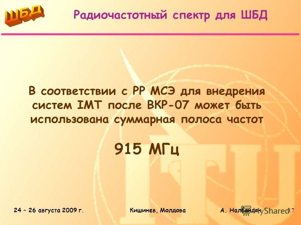 24 – 26 августа 2009 г.Кишинев, Молдова А. Налбандян17 В соответствии с РР МСЭ для внедрения систем IMT после ВКР-07 может быть использована суммарная полоса частот 915 МГц Радиочастотный спектр для ШБД