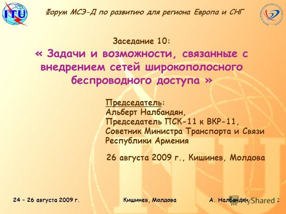 24 – 26 августа 2009 г.Кишинев, Молдова А. Налбандян2 Заседание 10: « Задачи и возможности, связанные с внедрением сетей широкополосного беспроводного доступа » 26 августа 2009 г., Кишинев, Молдова Форум МСЭ-Д по развитию для региона Европа и СНГ Пре