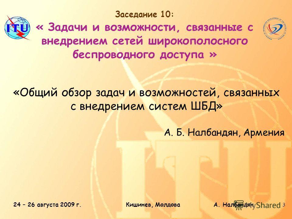 24 – 26 августа 2009 г.Кишинев, Молдова А. Налбандян3 Заседание 10: « Задачи и возможности, связанные с внедрением сетей широкополосного беспроводного доступа » «Общий обзор задач и возможностей, связанных с внедрением систем ШБД» А. Б. Налбандян, Ар