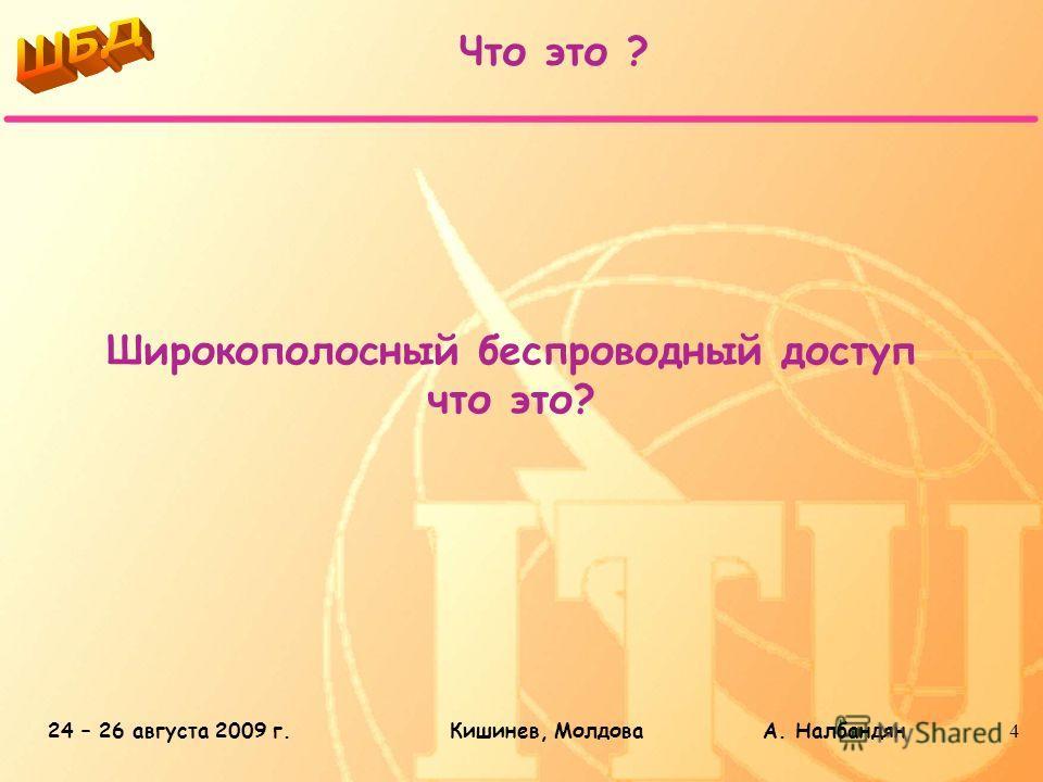 24 – 26 августа 2009 г.Кишинев, Молдова А. Налбандян4 Широкополосный беспроводный доступ что это? Что это ?