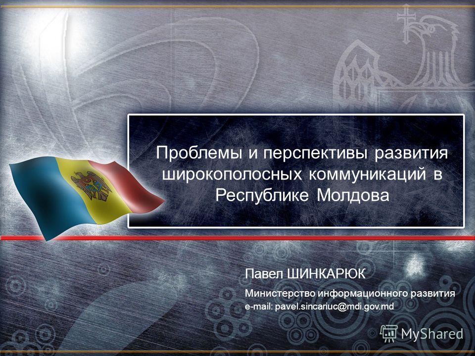 Проблемы и перспективы развития широкополосных коммуникаций в Республике Молдова Министерство информационного развития Павел ШИНКАРЮК e-mail: pavel.sincariuc@mdi.gov.md