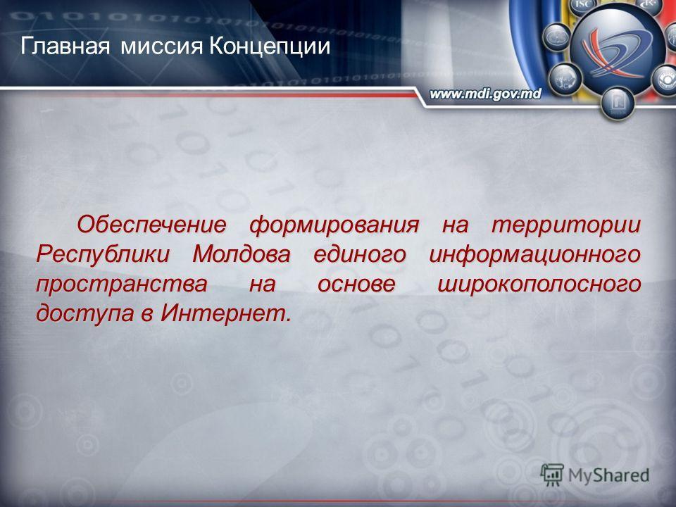 Главная миссия Концепции Обеспечение формирования на территории Республики Молдова единого информационного пространства на основе широкополосного доступа в Интернет.