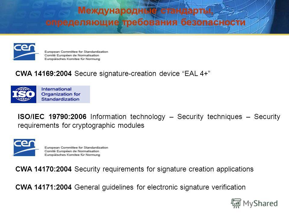 Международные стандарты, определяющие требования безопасности ISO/IEC 19790:2006 Information technology – Security techniques – Security requirements for cryptographic modules CWA 14169:2004 Secure signature-creation device EAL 4+ CWA 14170:2004 Secu