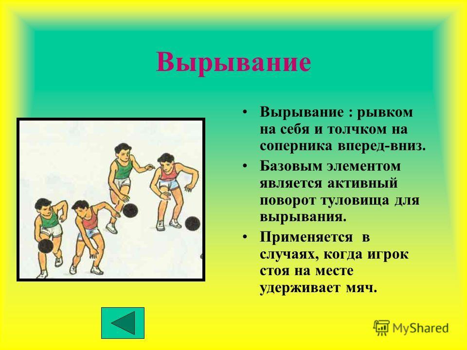 Вырывание Вырывание : рывком на себя и толчком на соперника вперед-вниз. Базовым элементом является активный поворот туловища для вырывания. Применяется в случаях, когда игрок стоя на месте удерживает мяч.