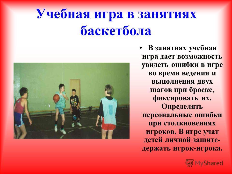 Учебная игра в занятиях баскетбола В занятиях учебная игра дает возможность увидеть ошибки в игре во время ведения и выполнения двух шагов при броске, фиксировать их. Определять персональные ошибки при столкновениях игроков. В игре учат детей личной
