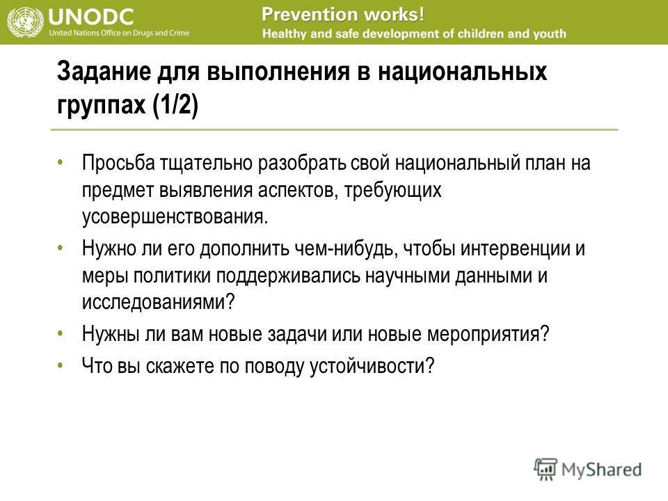 Задание для выполнения в национальных группах (1/2) Просьба тщательно разобрать свой национальный план на предмет выявления аспектов, требующих усовершенствования. Нужно ли его дополнить чем-нибудь, чтобы интервенции и меры политики поддерживались на
