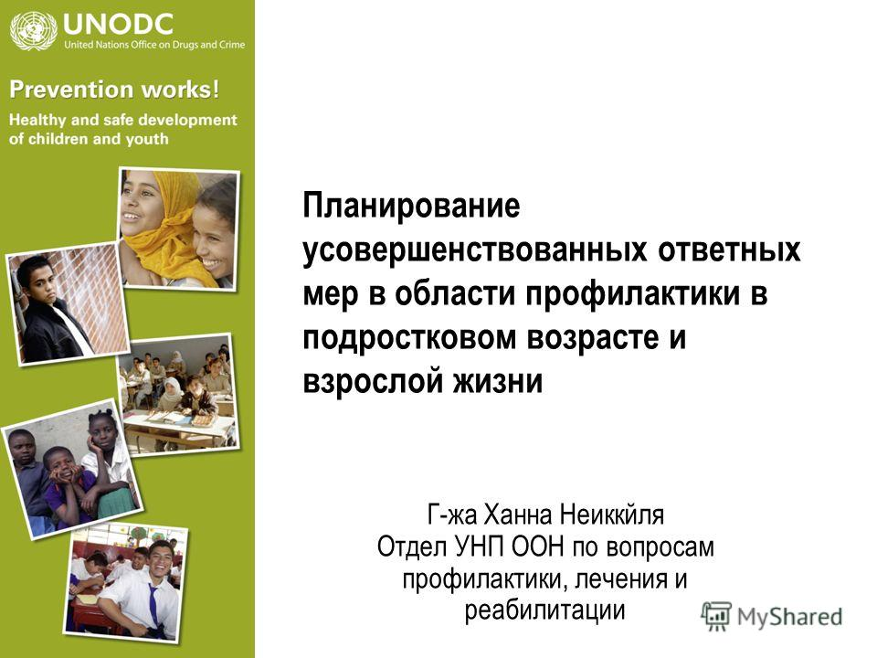 Планирование усовершенствованных ответных мер в области профилактики в подростковом возрасте и взрослой жизни Г-жа Xанна Неиккйля Отдел УНП ООН по вопросам профилактики, лечения и реабилитации