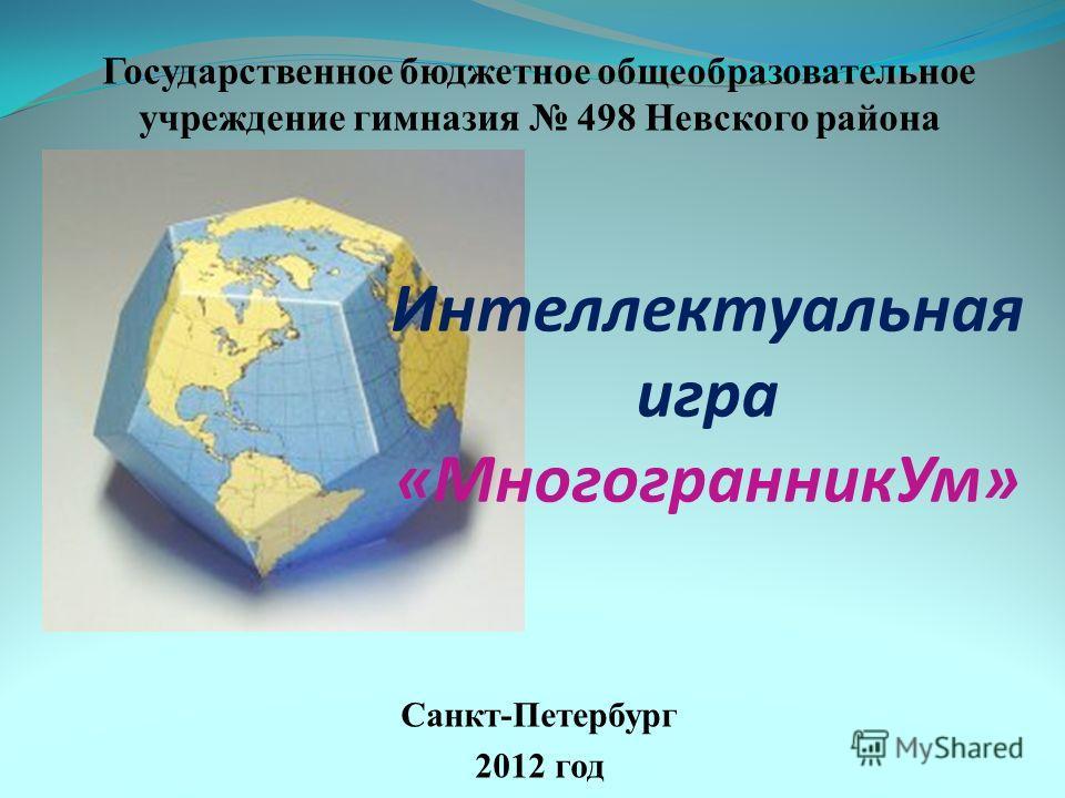Государственное бюджетное общеобразовательное учреждение гимназия 498 Невского района Санкт-Петербург 2012 год Интеллектуальная игра «МногогранникУм»