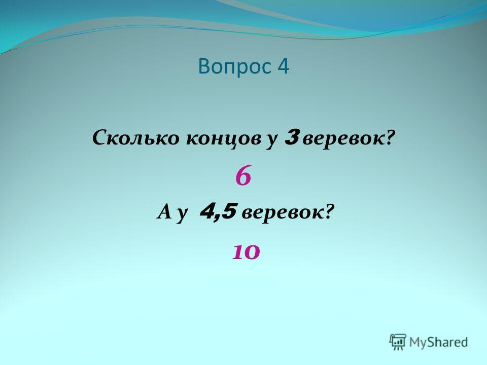 Вопрос 4 Сколько концов у 3 веревок? 6 А у 4,5 веревок? 10
