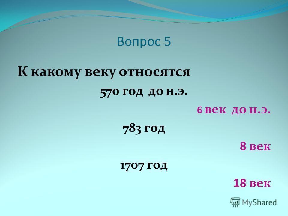 Вопрос 5 К какому веку относятся 570 год до н.э. 6 век до н.э. 783 год 8 век 1707 год 18 век