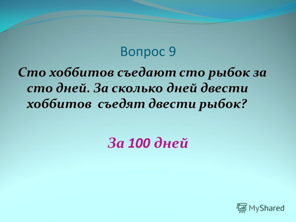Вопрос 9 Сто хоббитов съедают сто рыбок за сто дней. За сколько дней двести хоббитов съедят двести рыбок? За 100 дней