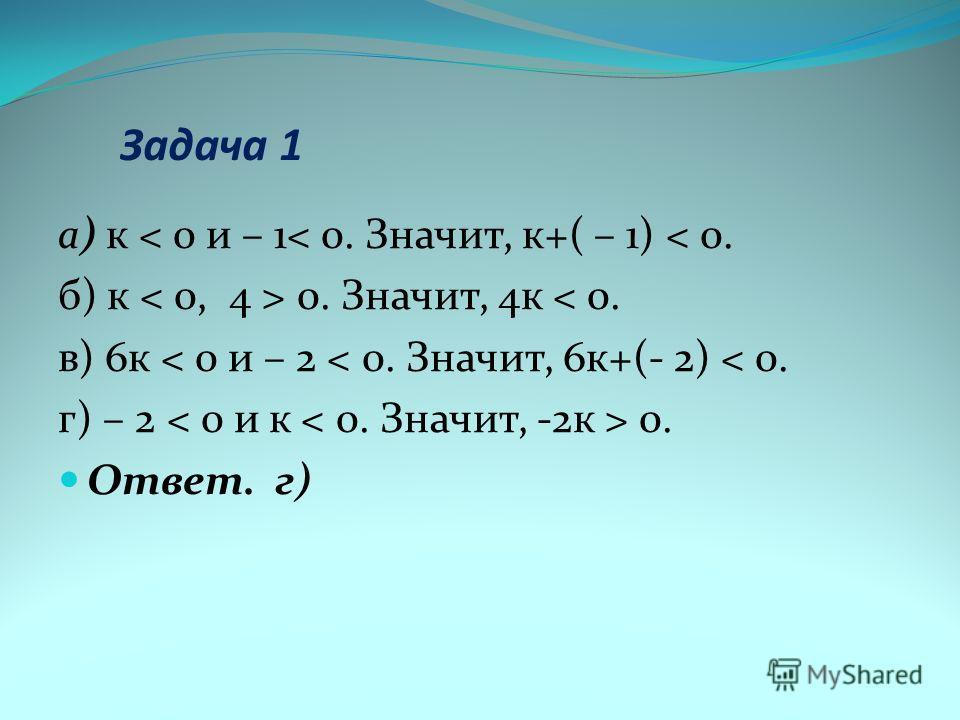 Задача 1 а) к < 0 и – 1< 0. Значит, к+( – 1) < 0. б) к 0. Значит, 4к < 0. в) 6к < 0 и – 2 < 0. Значит, 6к+(- 2) < 0. г) – 2 0. Ответ. г)