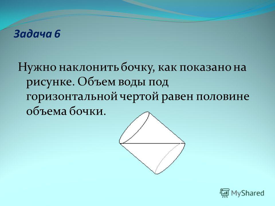 Задача 6 Нужно наклонить бочку, как показано на рисунке. Объем воды под горизонтальной чертой равен половине объема бочки.