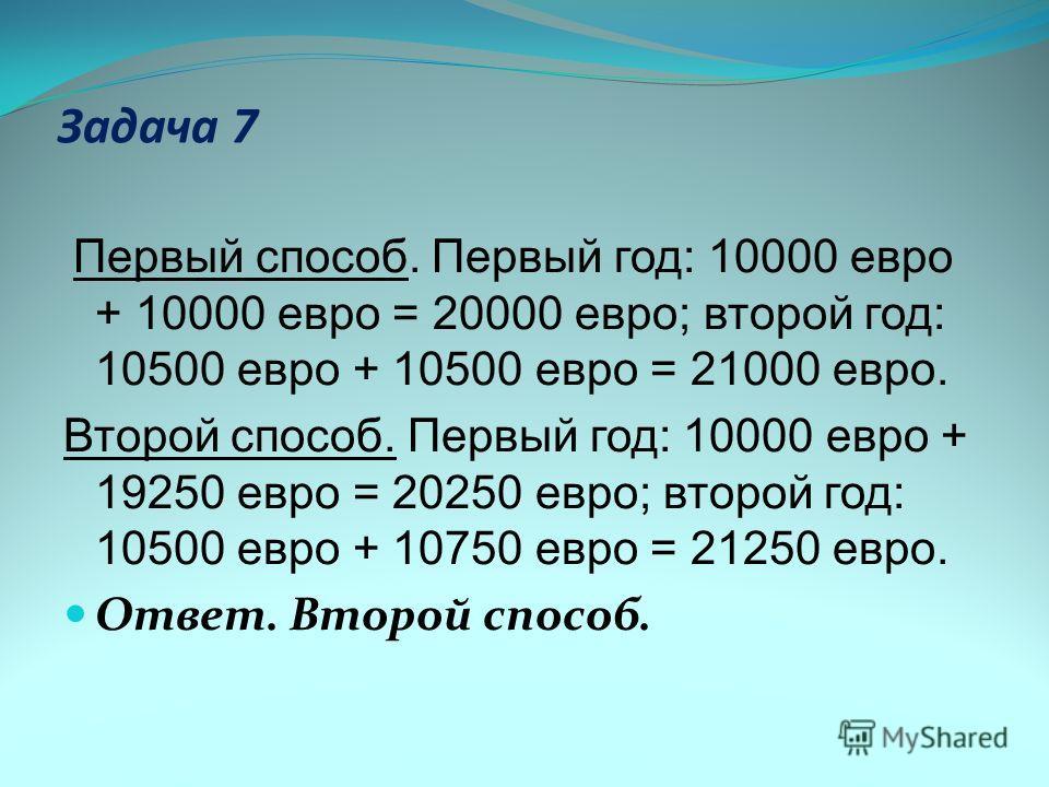 Задача 7 Первый способ. Первый год: 10000 евро + 10000 евро = 20000 евро; второй год: 10500 евро + 10500 евро = 21000 евро. Второй способ. Первый год: 10000 евро + 19250 евро = 20250 евро; второй год: 10500 евро + 10750 евро = 21250 евро. Ответ. Втор