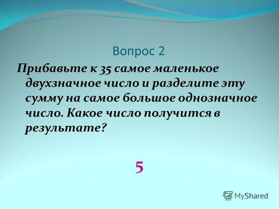 Вопрос 2 Прибавьте к 35 самое маленькое двухзначное число и разделите эту сумму на самое большое однозначное число. Какое число получится в результате? 5