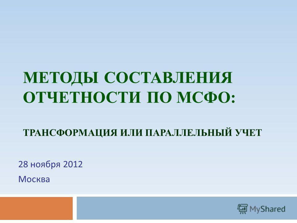 МЕТОДЫ СОСТАВЛЕНИЯ ОТЧЕТНОСТИ ПО МСФО: ТРАНСФОРМАЦИЯ ИЛИ ПАРАЛЛЕЛЬНЫЙ УЧЕТ 28 ноября 2012 Москва