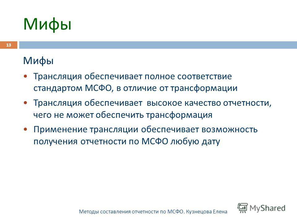 Мифы Методы составления отчетности по МСФО. Кузнецова Елена 13 Мифы Трансляция обеспечивает полное соответствие стандартом МСФО, в отличие от трансформации Трансляция обеспечивает высокое качество отчетности, чего не может обеспечить трансформация Пр