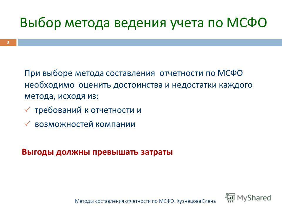 Выбор метода ведения учета по МСФО Методы составления отчетности по МСФО. Кузнецова Елена 3 При выборе метода составления отчетности по МСФО необходимо оценить достоинства и недостатки каждого метода, исходя из : требований к отчетности и возможносте