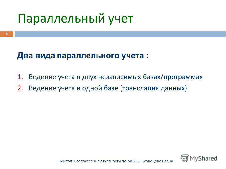 Параллельный учет Методы составления отчетности по МСФО. Кузнецова Елена 5 Два вида параллельного учета : 1.Ведение учета в двух независимых базах / программах 2.Ведение учета в одной базе ( трансляция данных )