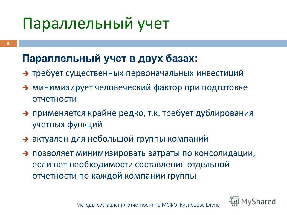 Параллельный учет Методы составления отчетности по МСФО. Кузнецова Елена 6 Параллельный учет в двух базах: требует существенных первоначальных инвестиций минимизирует человеческий фактор при подготовке отчетности применяется крайне редко, т. к. требу