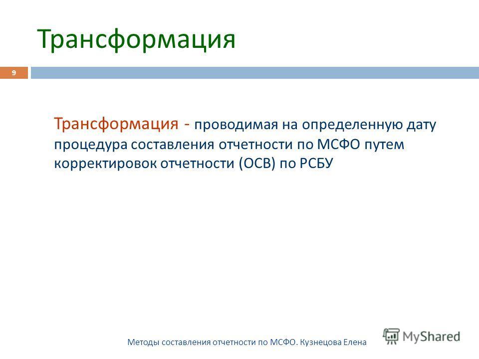 Трансформация Методы составления отчетности по МСФО. Кузнецова Елена 9 Трансформация - проводимая на определенную дату процедура составления отчетности по МСФО путем корректировок отчетности ( ОСВ ) по РСБУ