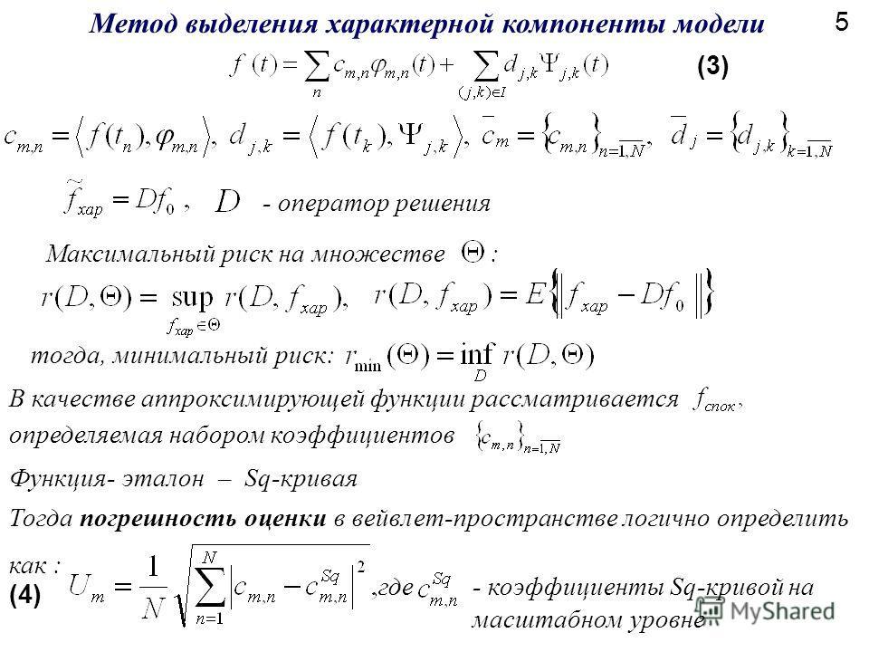Метод выделения характерной компоненты модели (3) Тогда погрешность оценки в вейвлет-пространстве логично определить как : где (4) тогда, минимальный риск: - оператор решения Максимальный риск на множестве : - коэффициенты Sq-кривой на масштабном уро