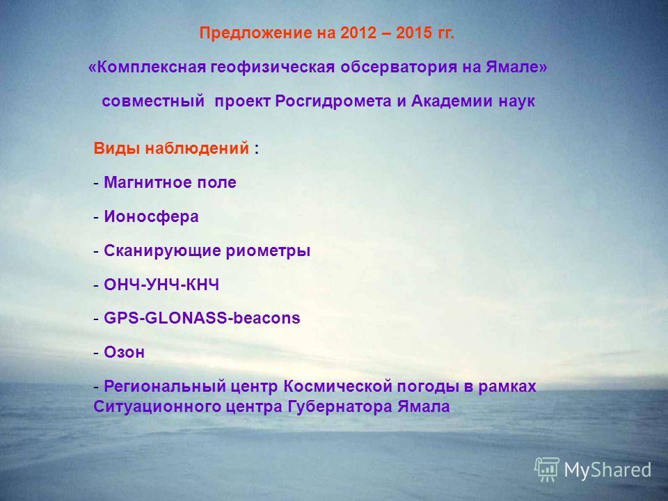Предложение на 2012 – 2015 гг. «Комплексная геофизическая обсерватория на Ямале» совместный проект Росгидромета и Академии наук Виды наблюдений : - Магнитное поле - Ионосфера - Сканирующие риометры - ОНЧ-УНЧ-КНЧ - GPS-GLONASS-beacons - Озон - Региона