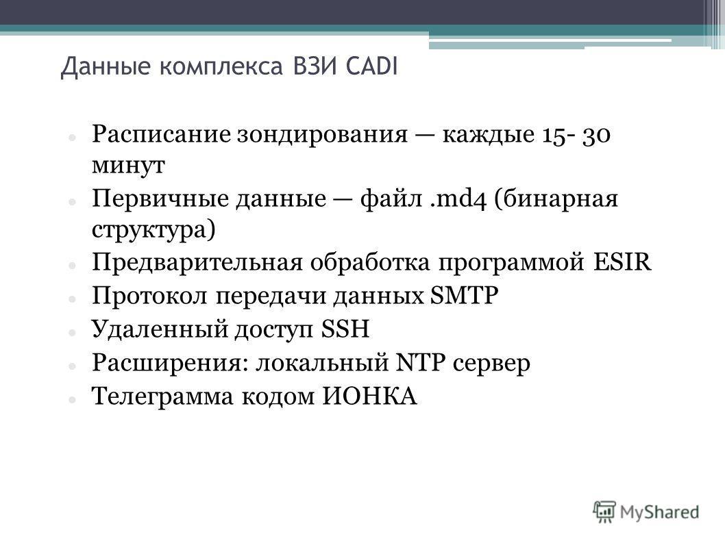 Данные комплекса ВЗИ CADI Расписание зондирования каждые 15- 30 минут Первичные данные файл.md4 (бинарная структура) Предварительная обработка программой ESIR Протокол передачи данных SMTP Удаленный доступ SSH Расширения: локальный NTP сервер Телегра