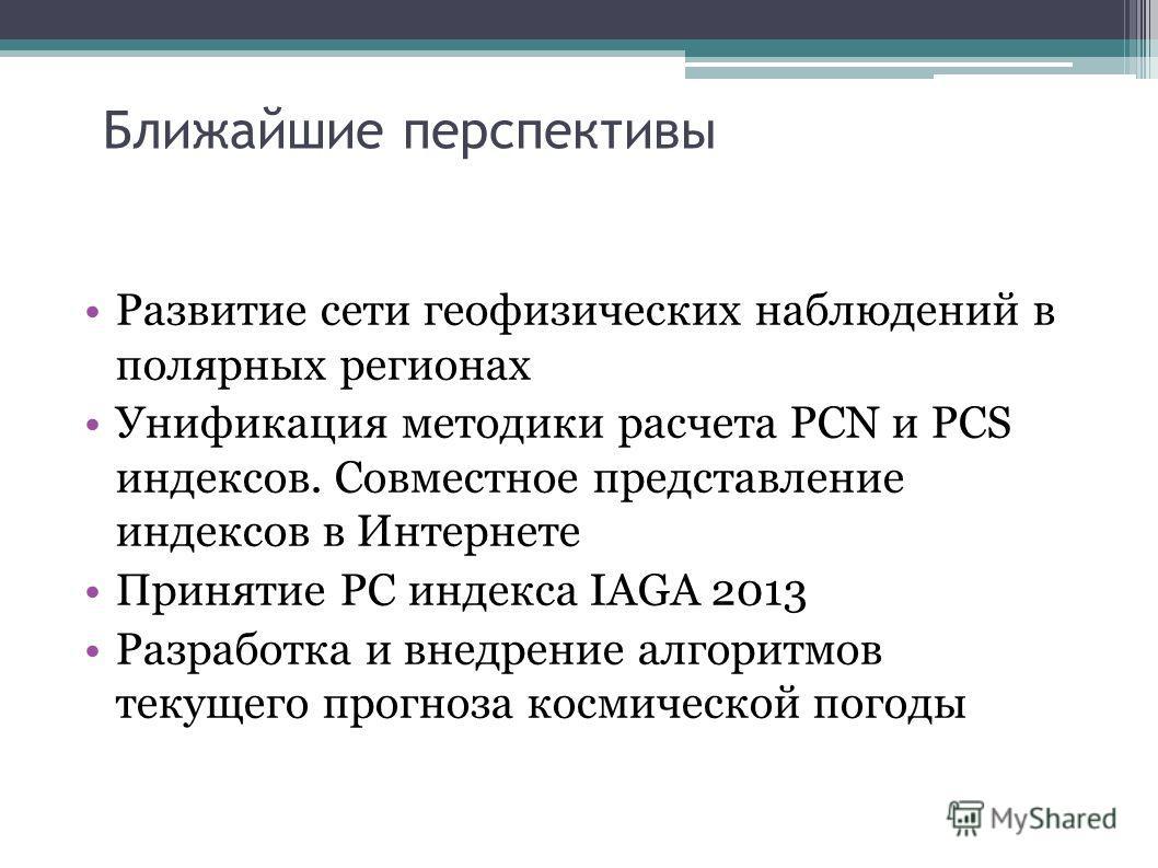 Ближайшие перспективы Развитие сети геофизических наблюдений в полярных регионах Унификация методики расчета PCN и PCS индексов. Совместное представление индексов в Интернете Принятие PC индекса IAGA 2013 Разработка и внедрение алгоритмов текущего пр