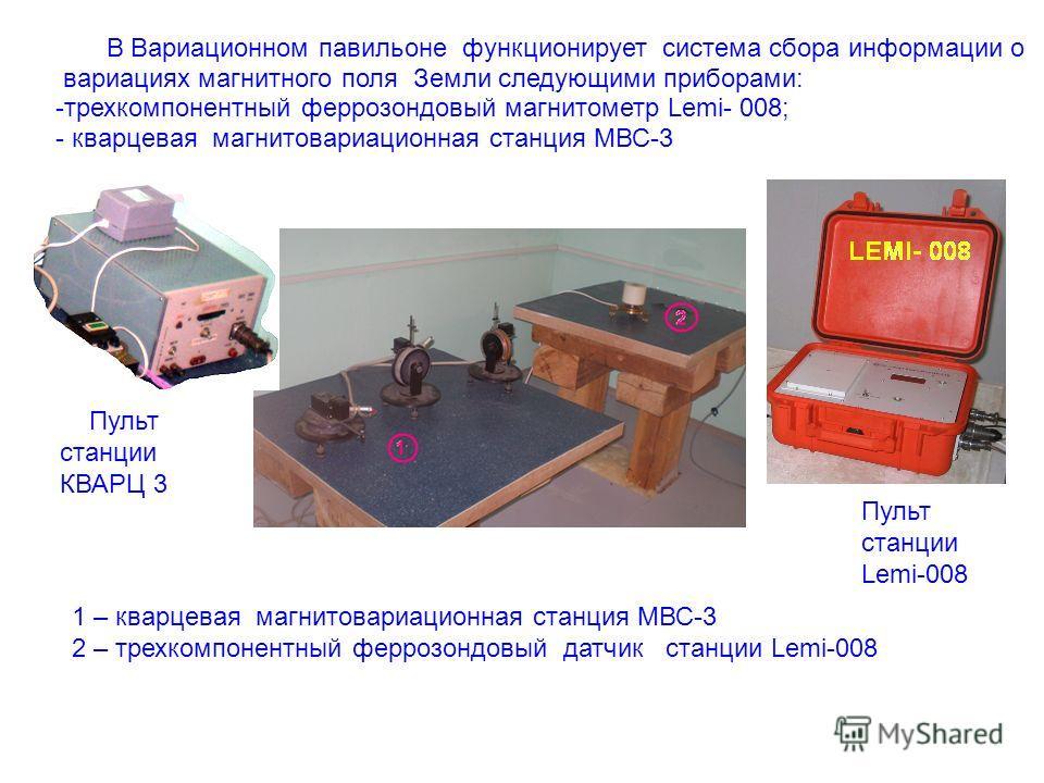 В Вариационном павильоне функционирует система сбора информации о вариациях магнитного поля Земли следующими приборами: -трехкомпонентный феррозондовый магнитометр Lemi- 008; - кварцевая магнитовариационная станция МВС-3 1 – кварцевая магнитовариацио