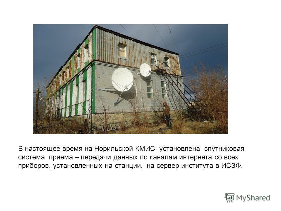 В настоящее время на Норильской КМИС установлена спутниковая система приема – передачи данных по каналам интернета со всех приборов, установленных на станции, на сервер института в ИСЗФ.