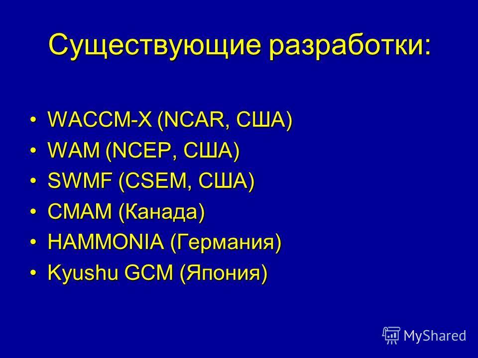 Существующие разработки: WACCM-X (NCAR, США)WACCM-X (NCAR, США) WAM (NCEP, США)WAM (NCEP, США) SWMF (CSEM, США)SWMF (CSEM, США) CMAM (Канада)CMAM (Канада) HAMMONIA (Германия)HAMMONIA (Германия) Kyushu GCM (Япония)Kyushu GCM (Япония)