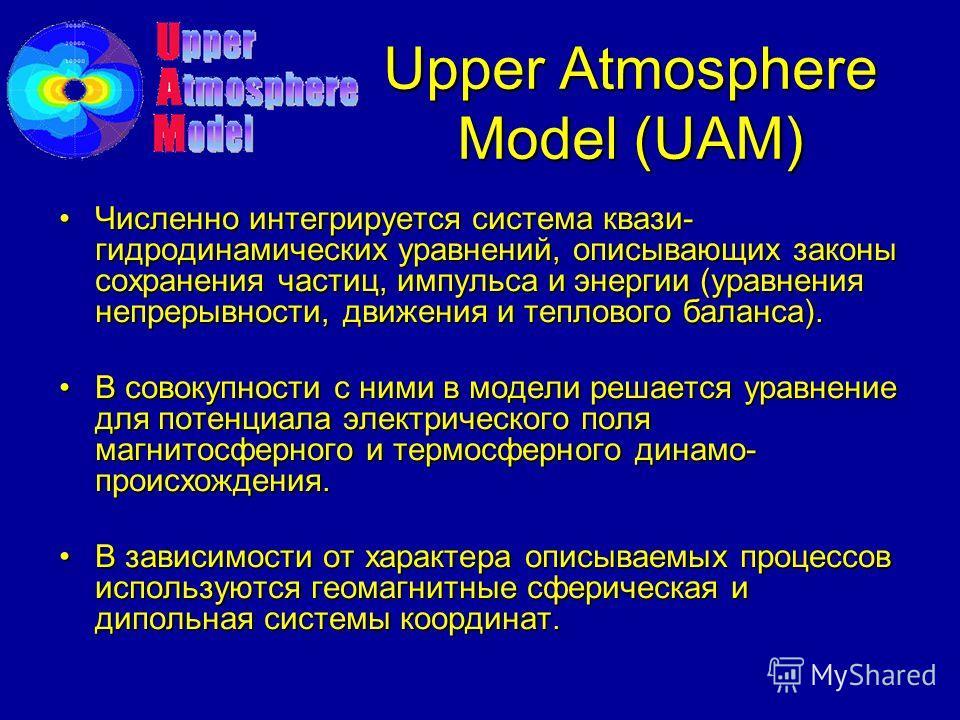 Upper Atmosphere Model (UAM) Численно интегрируется система квази- гидродинамических уравнений, описывающих законы сохранения частиц, импульса и энергии (уравнения непрерывности, движения и теплового баланса).Численно интегрируется система квази- гид