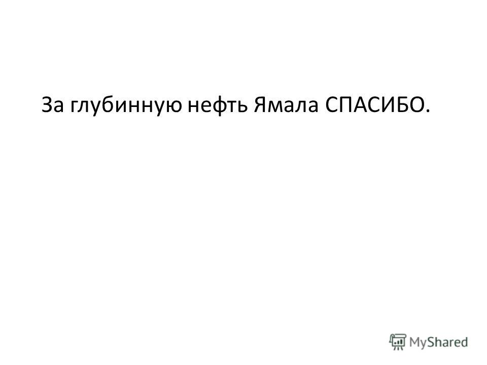 За глубинную нефть Ямала СПАСИБО.