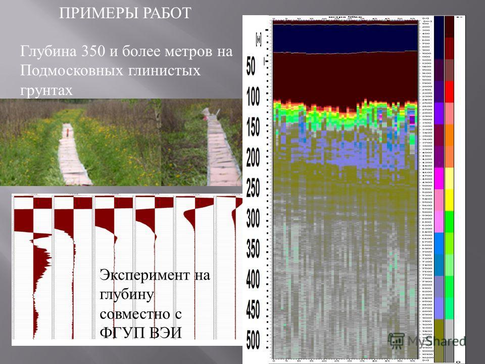 ПРИМЕРЫ РАБОТ Глубина 350 и более метров на Подмосковных глинистых грунтах Эксперимент на глубину совместно с ФГУП ВЭИ