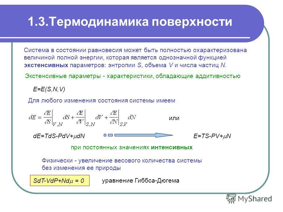 1.3.Термодинамика поверхности Экстенсивные параметры - характеристики, обладающие аддитивностью Cистема в состоянии равновесия может быть полностью охарактеризована величиной полной энергии, которая является однозначной функцией экстенсивных параметр