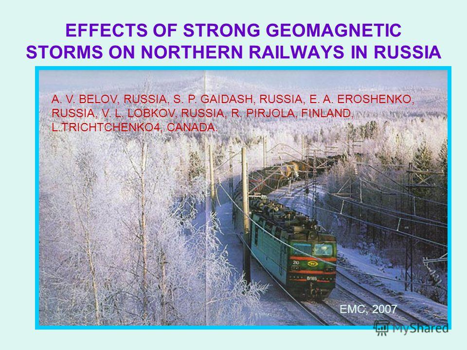 EFFECTS OF STRONG GEOMAGNETIC STORMS ON NORTHERN RAILWAYS IN RUSSIA A. V. BELOV, RUSSIA, S. P. GAIDASH, RUSSIA, E. A. EROSHENKO, RUSSIA, V. L. LOBKOV, RUSSIA, R. PIRJOLA, FINLAND, L.TRICHTCHENKO4, CANADA. EMC, 2007